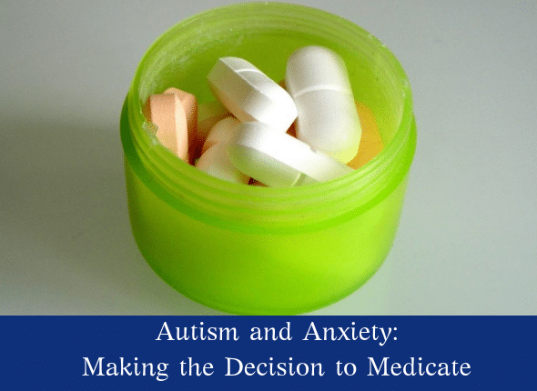 Autism and Anxiety: Making The Decision To Medicate