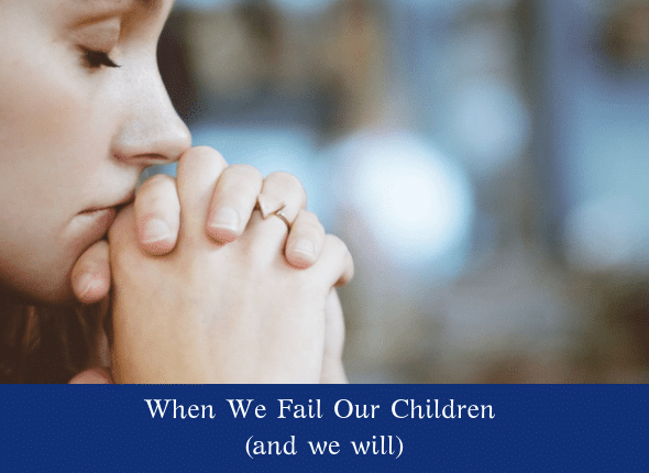 When We Fail Our Children (and we will)