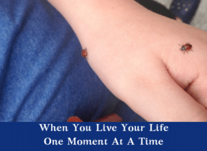When You Live Your Life One Moment At A Time
