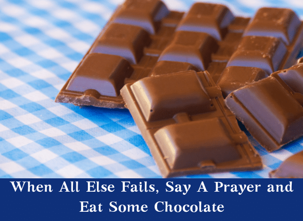 When All Else Fails, Say A Prayer and Eat Some Chocolate