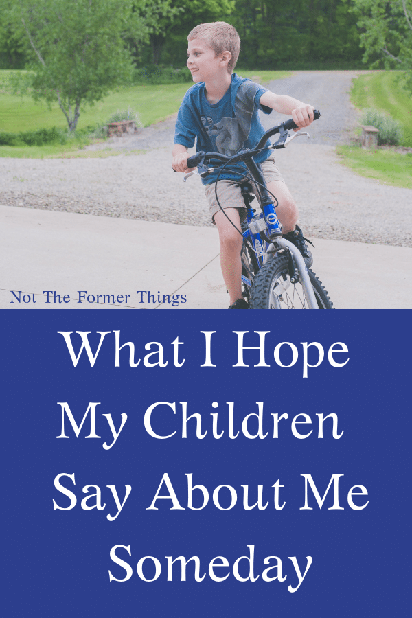 What I Hope My Children Say About Me Someday~My husband asked a big question. What do you think they will say about me, about us, about their childhoods, when they are grown?