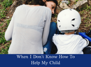 When I Don't Know How To Help My Child