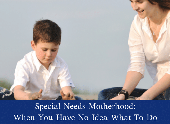 Special Needs Motherhood: When You Have No Idea What To Do