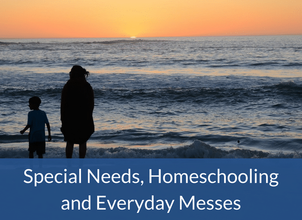 Special Needs, Homeschooling and Everyday Messes