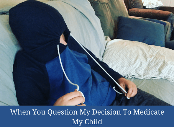 When You Question My Decision To Medicate My Child