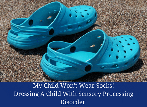 My Child Won't Wear Socks: Dressing A Child With Sensory Processing Disorder