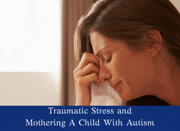 Traumatic Stress and Moms Of Children With Autism