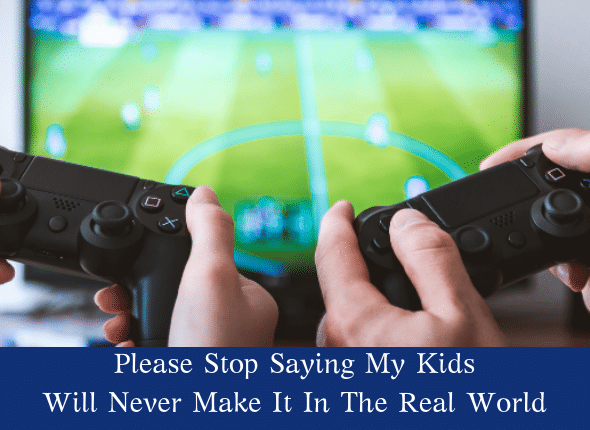 Please Stop Saying My Kids Will Never Make It In The Real World