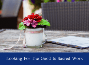Looking For The Good Is Sacred Work