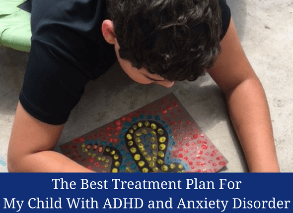 The Best Treatment Plan For My Child With ADHD and Anxiety Disorder