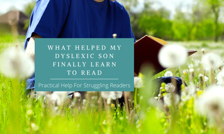 What Helped My Dyslexic Son Finally Learn To Read: Practical Help For Struggling Readers