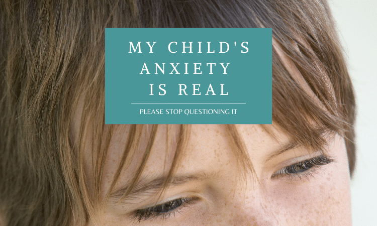 My Child's Anxiety Is Real. Please Stop Questioning It.